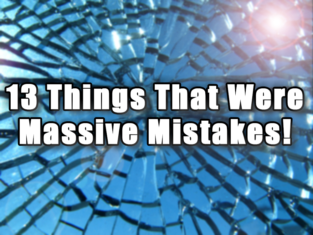 13 Things That Were Massive Mistakes – What Were They Thinking?